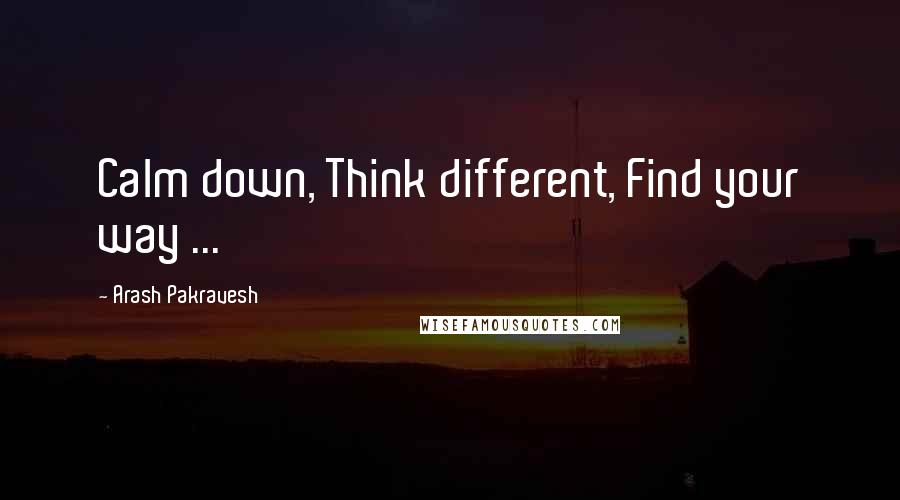 Arash Pakravesh quotes: Calm down, Think different, Find your way ...