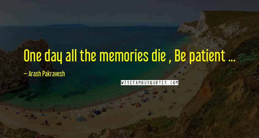 Arash Pakravesh quotes: One day all the memories die , Be patient ...