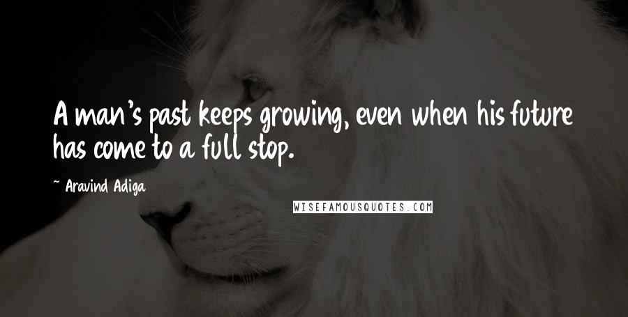 Aravind Adiga quotes: A man's past keeps growing, even when his future has come to a full stop.