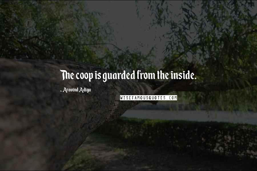 Aravind Adiga quotes: The coop is guarded from the inside.