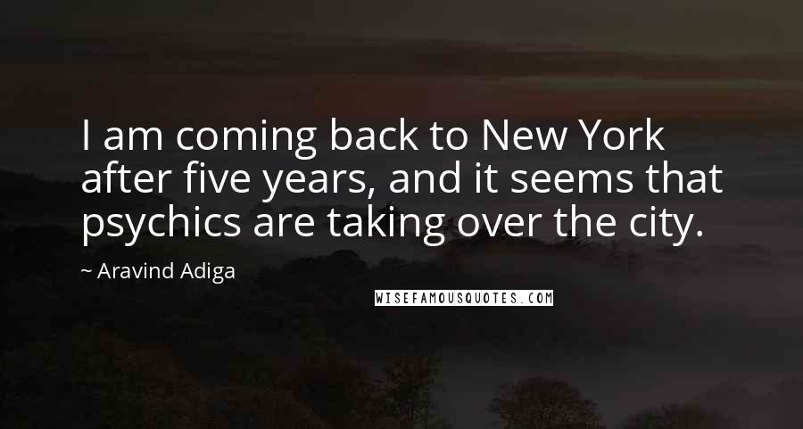 Aravind Adiga quotes: I am coming back to New York after five years, and it seems that psychics are taking over the city.