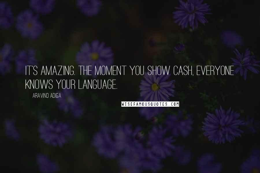 Aravind Adiga quotes: It's amazing. The moment you show cash, everyone knows your language.