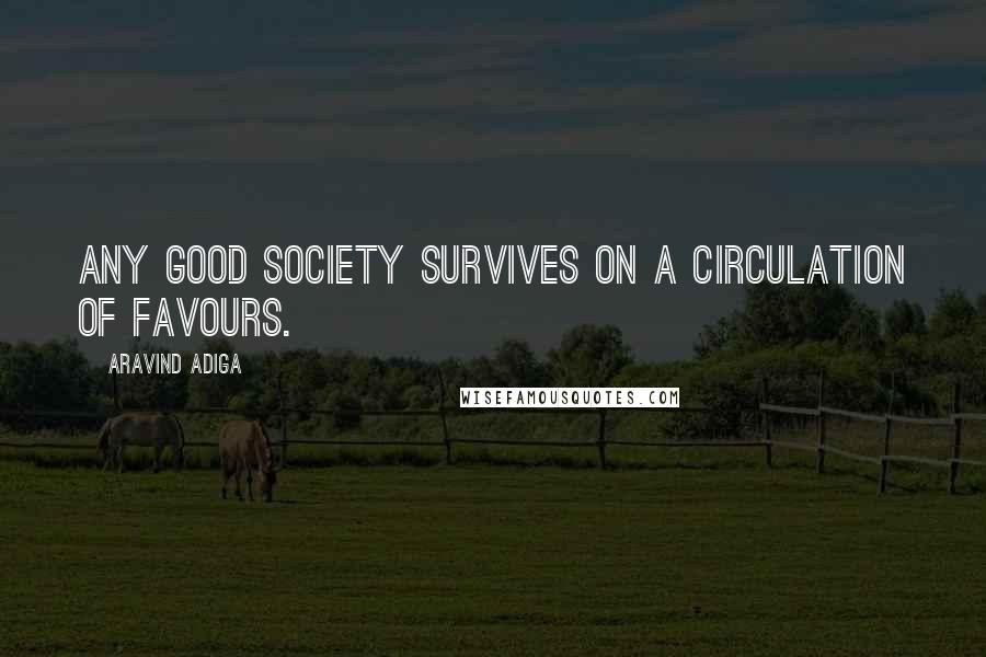 Aravind Adiga quotes: Any good society survives on a circulation of favours.