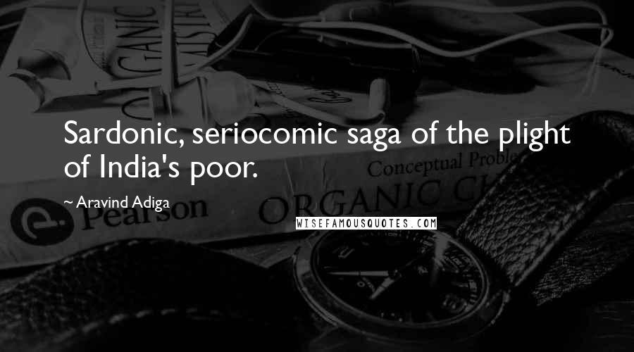 Aravind Adiga quotes: Sardonic, seriocomic saga of the plight of India's poor.