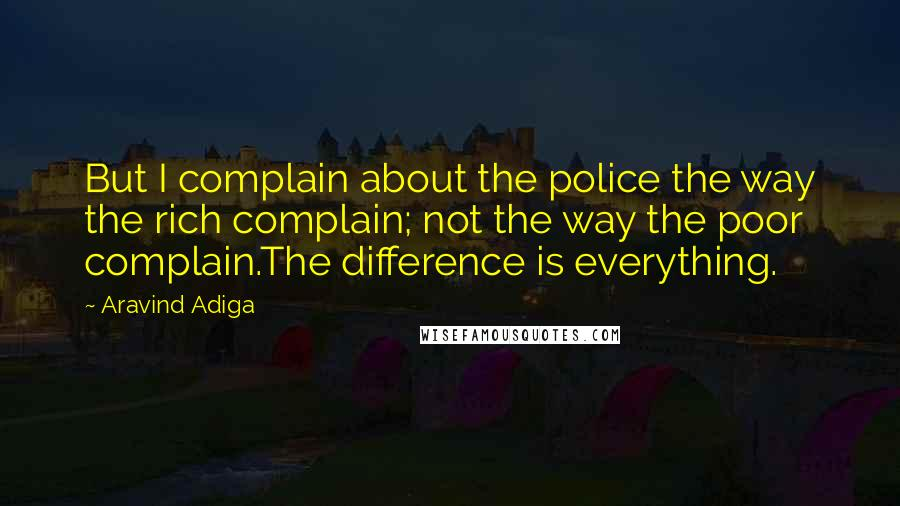 Aravind Adiga quotes: But I complain about the police the way the rich complain; not the way the poor complain.The difference is everything.