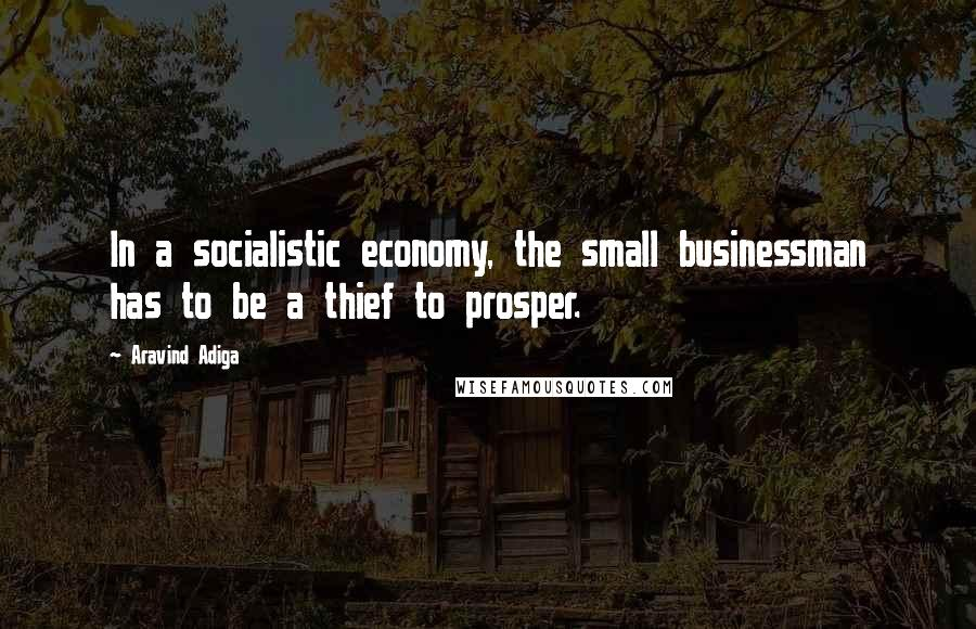 Aravind Adiga quotes: In a socialistic economy, the small businessman has to be a thief to prosper.