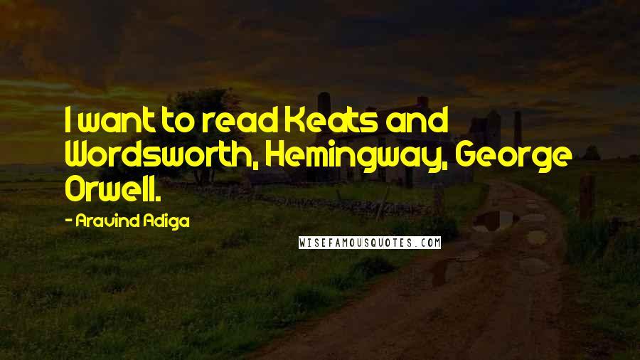 Aravind Adiga quotes: I want to read Keats and Wordsworth, Hemingway, George Orwell.