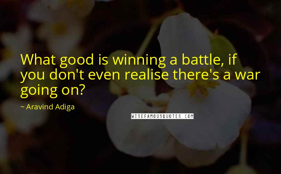 Aravind Adiga quotes: What good is winning a battle, if you don't even realise there's a war going on?