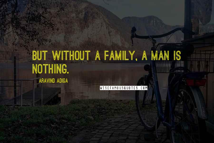 Aravind Adiga quotes: But without a family, a man is nothing.