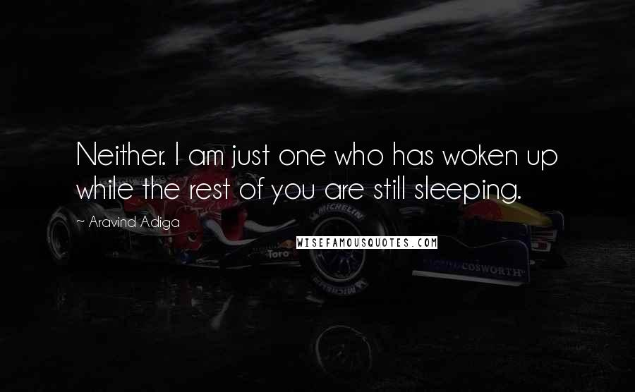 Aravind Adiga quotes: Neither. I am just one who has woken up while the rest of you are still sleeping.