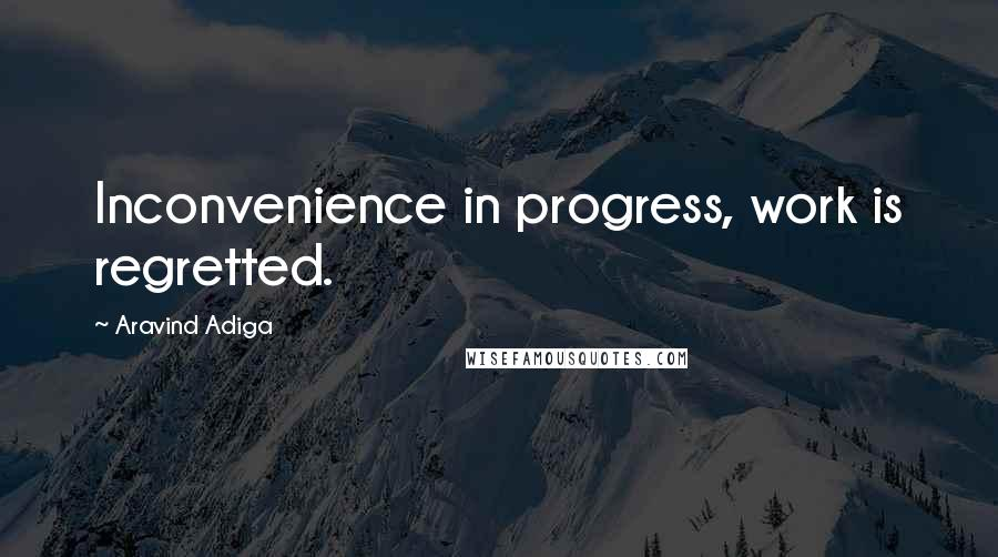 Aravind Adiga quotes: Inconvenience in progress, work is regretted.