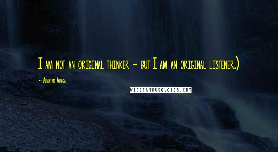 Aravind Adiga quotes: I am not an original thinker - but I am an original listener.)