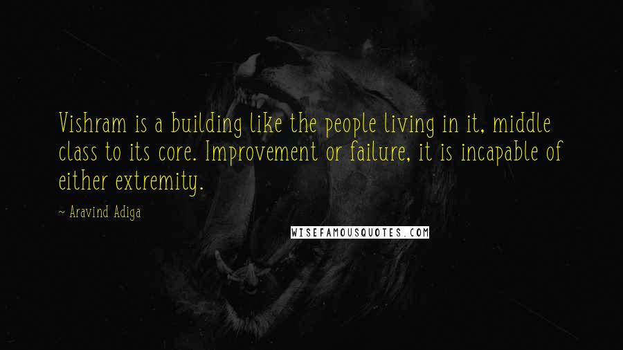 Aravind Adiga quotes: Vishram is a building like the people living in it, middle class to its core. Improvement or failure, it is incapable of either extremity.