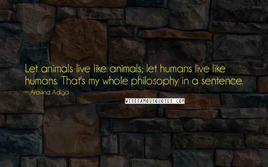 Aravind Adiga quotes: Let animals live like animals; let humans live like humans. That's my whole philosophy in a sentence.
