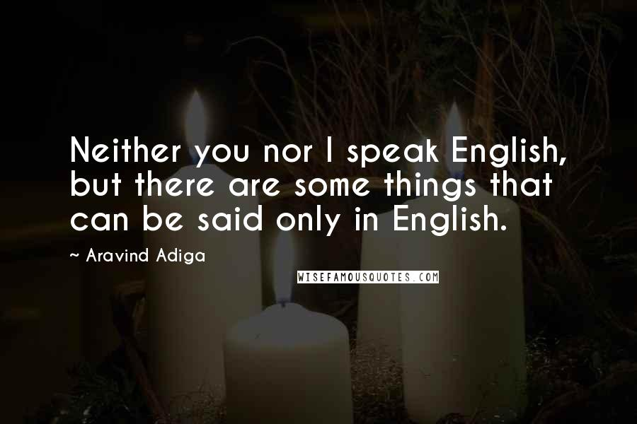 Aravind Adiga quotes: Neither you nor I speak English, but there are some things that can be said only in English.