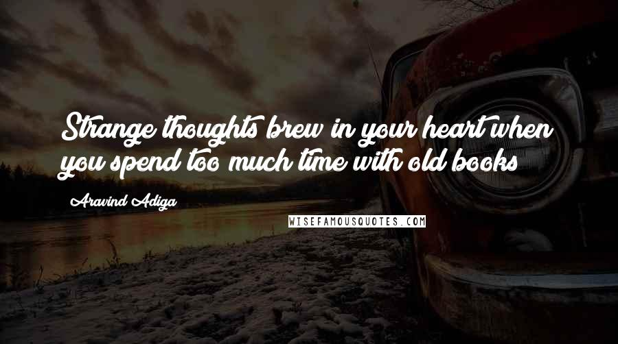 Aravind Adiga quotes: Strange thoughts brew in your heart when you spend too much time with old books