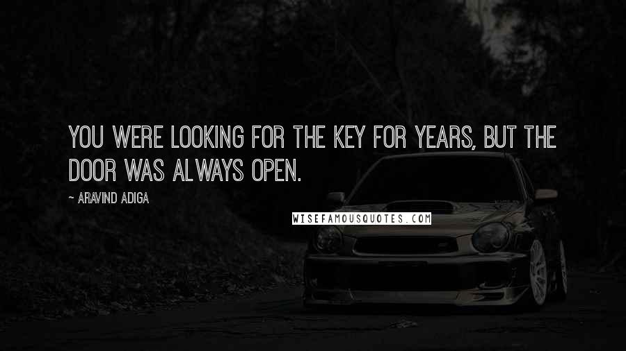 Aravind Adiga quotes: You were looking for the key for years, but the door was always open.