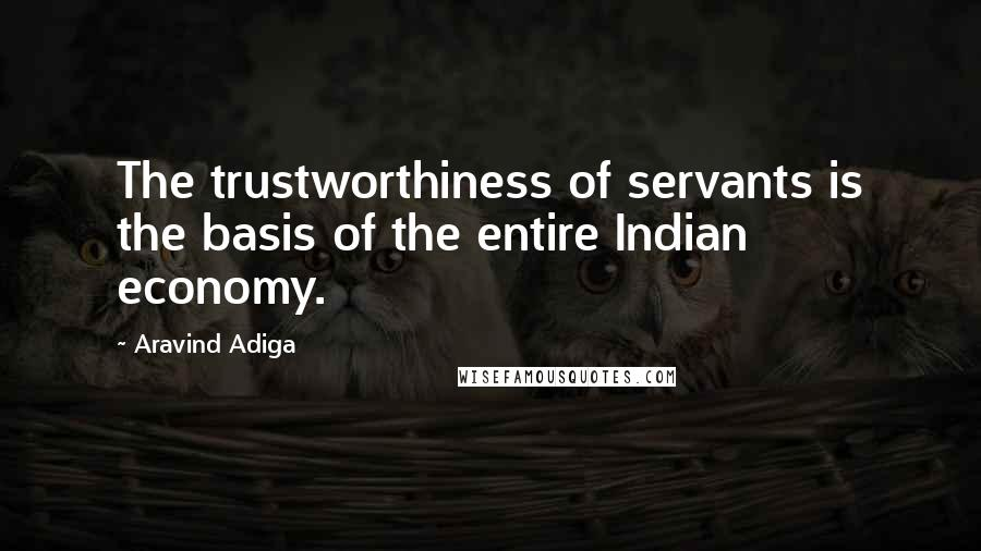Aravind Adiga quotes: The trustworthiness of servants is the basis of the entire Indian economy.