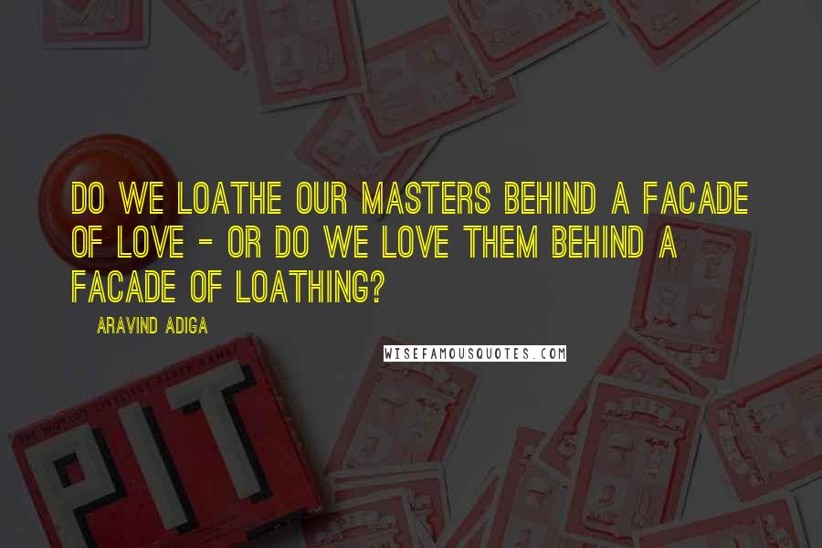 Aravind Adiga quotes: Do we loathe our masters behind a facade of love - or do we love them behind a facade of loathing?