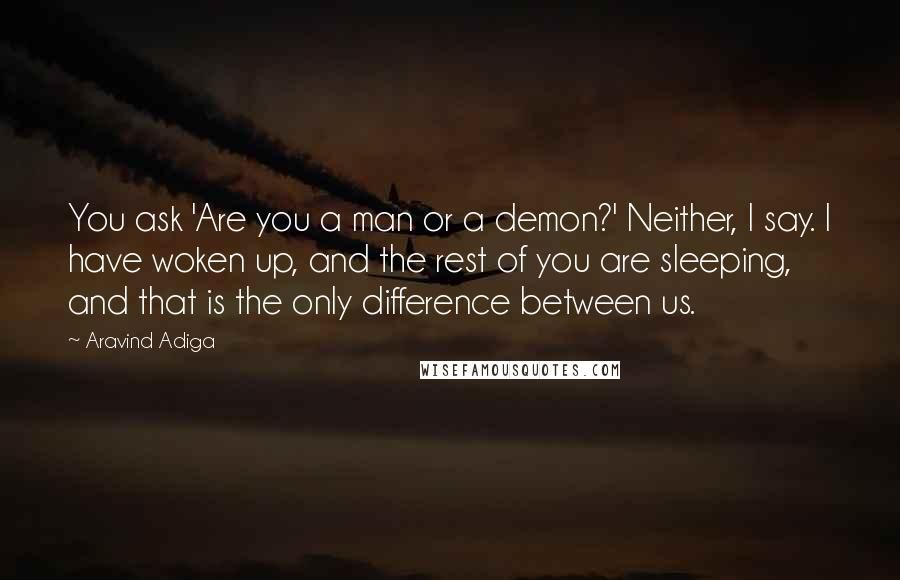 Aravind Adiga quotes: You ask 'Are you a man or a demon?' Neither, I say. I have woken up, and the rest of you are sleeping, and that is the only difference between