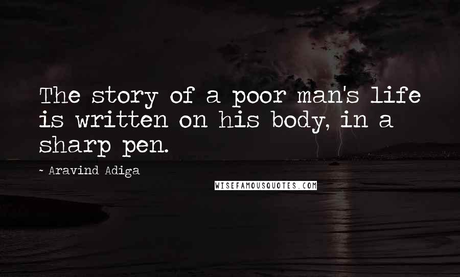 Aravind Adiga quotes: The story of a poor man's life is written on his body, in a sharp pen.
