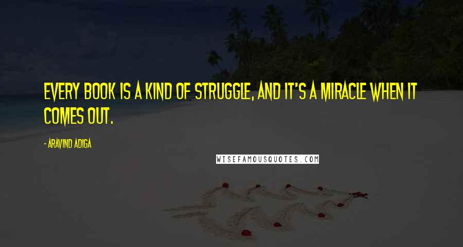 Aravind Adiga quotes: Every book is a kind of struggle, and it's a miracle when it comes out.