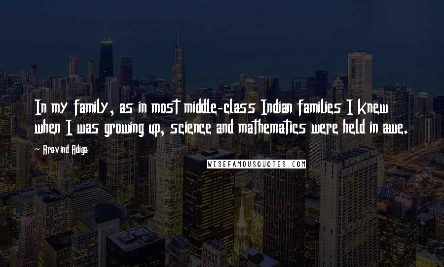 Aravind Adiga quotes: In my family, as in most middle-class Indian families I knew when I was growing up, science and mathematics were held in awe.