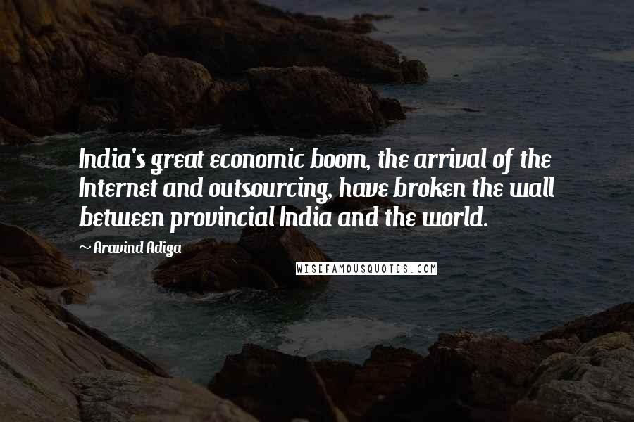 Aravind Adiga quotes: India's great economic boom, the arrival of the Internet and outsourcing, have broken the wall between provincial India and the world.