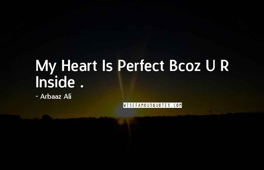 Arbaaz Ali quotes: My Heart Is Perfect Bcoz U R Inside .