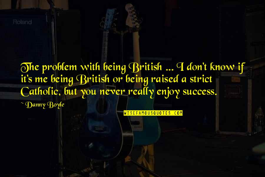 Arbitrated Quotes By Danny Boyle: The problem with being British ... I don't