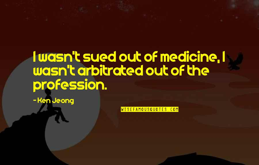 Arbitrated Quotes By Ken Jeong: I wasn't sued out of medicine, I wasn't