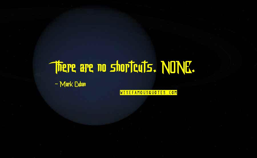 Arbitrated Quotes By Mark Cuban: There are no shortcuts. NONE.