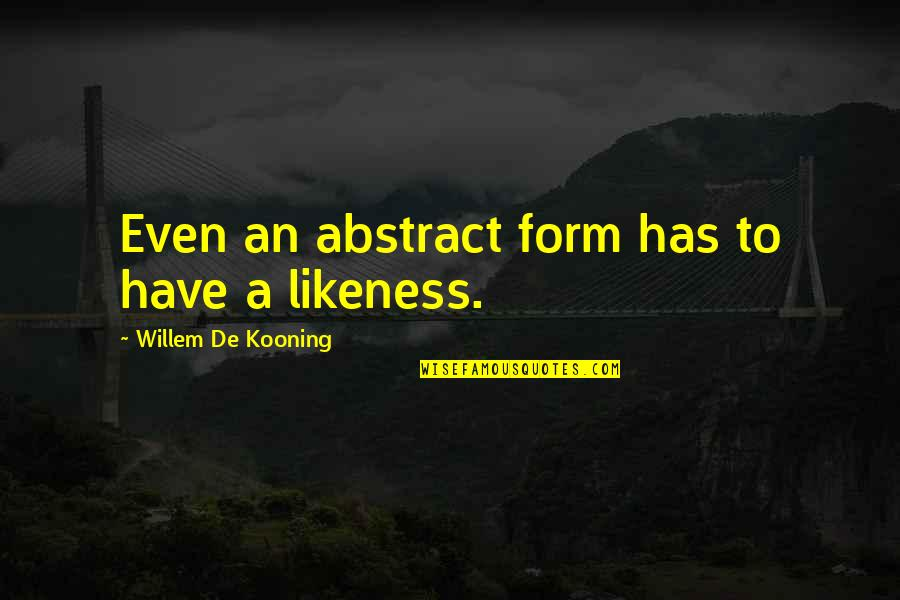 Arbitrated Quotes By Willem De Kooning: Even an abstract form has to have a