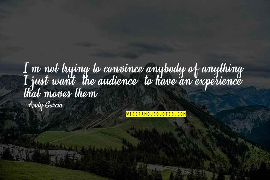 Arc Of Triumph Quotes By Andy Garcia: I'm not trying to convince anybody of anything.