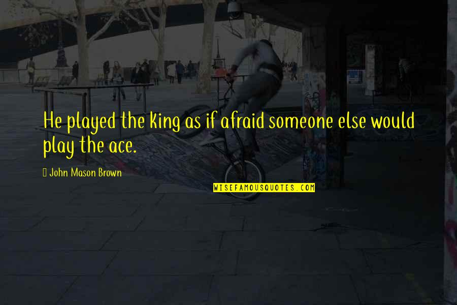 Arc Of Triumph Quotes By John Mason Brown: He played the king as if afraid someone