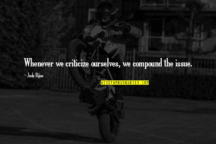 Arc Of Triumph Quotes By Jude Bijou: Whenever we criticize ourselves, we compound the issue.