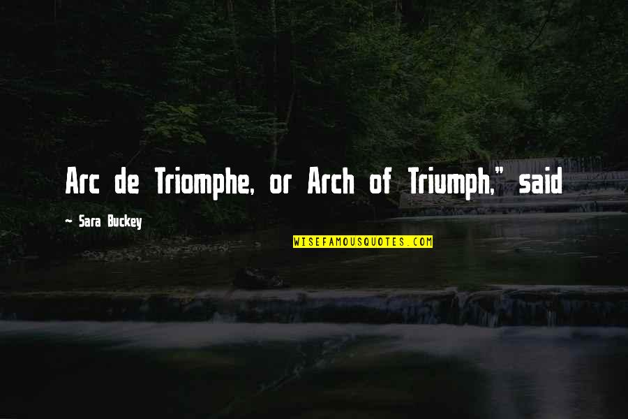 "Arc Of Triumph Quotes By Sara Buckey: Arc de Triomphe, or Arch of Triumph,"" said"