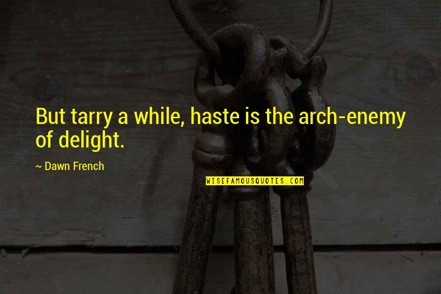Arch Enemy Quotes By Dawn French: But tarry a while, haste is the arch-enemy