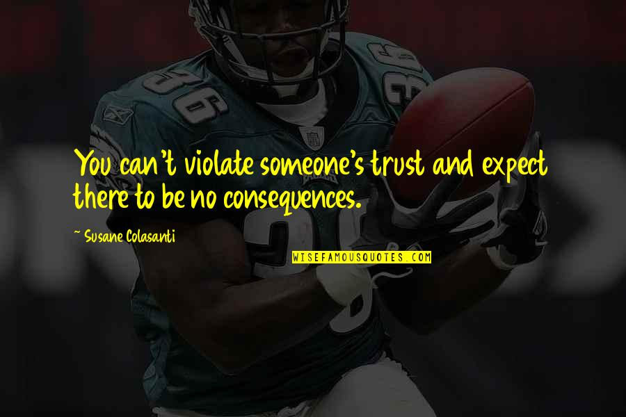 Archeopsychic Quotes By Susane Colasanti: You can't violate someone's trust and expect there