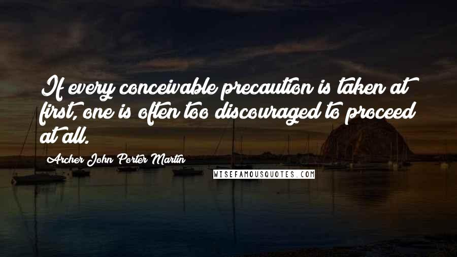 Archer John Porter Martin quotes: If every conceivable precaution is taken at first, one is often too discouraged to proceed at all.