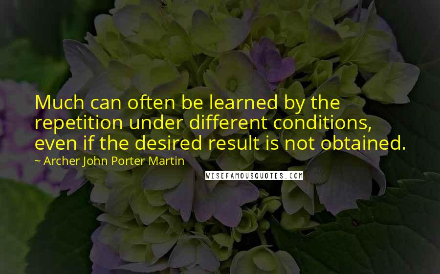 Archer John Porter Martin quotes: Much can often be learned by the repetition under different conditions, even if the desired result is not obtained.