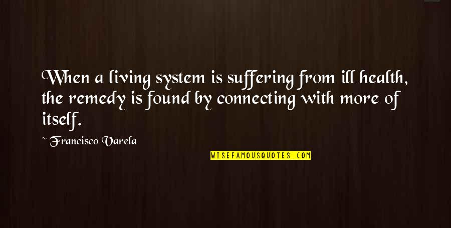 Archer Vice Southbound And Down Quotes By Francisco Varela: When a living system is suffering from ill