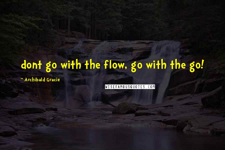 Archibald Gracie quotes: dont go with the flow, go with the go!