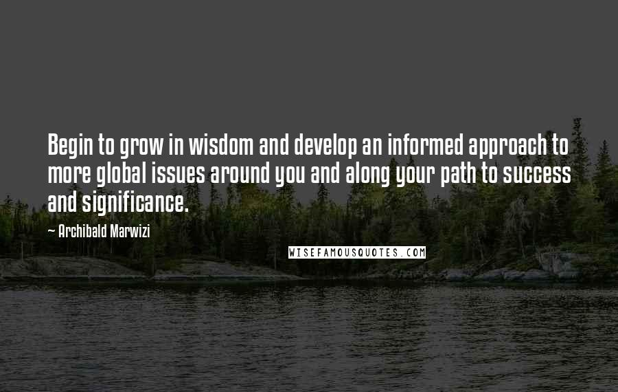 Archibald Marwizi quotes: Begin to grow in wisdom and develop an informed approach to more global issues around you and along your path to success and significance.