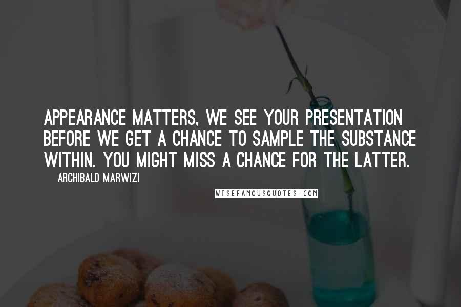 Archibald Marwizi quotes: Appearance matters, we see your presentation before we get a chance to sample the substance within. You might miss a chance for the latter.