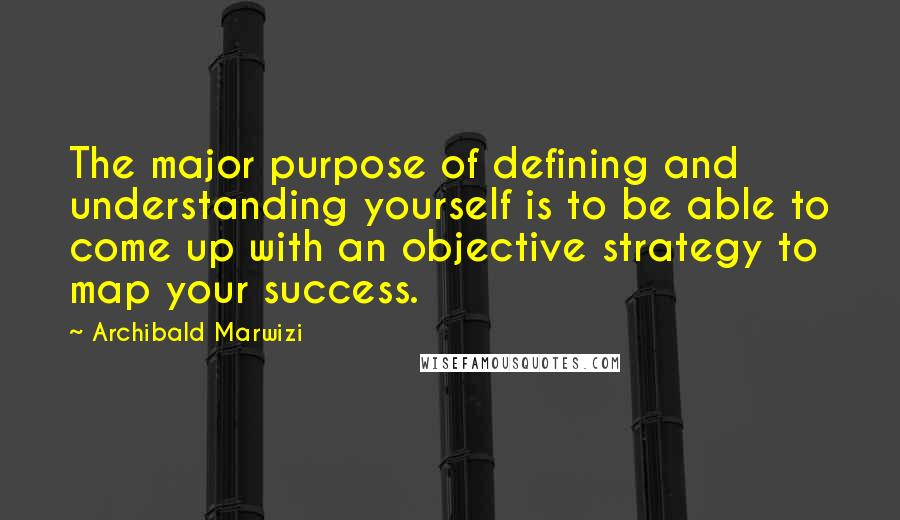 Archibald Marwizi quotes: The major purpose of defining and understanding yourself is to be able to come up with an objective strategy to map your success.
