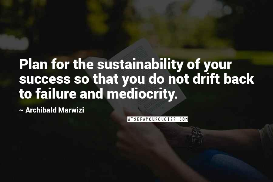 Archibald Marwizi quotes: Plan for the sustainability of your success so that you do not drift back to failure and mediocrity.
