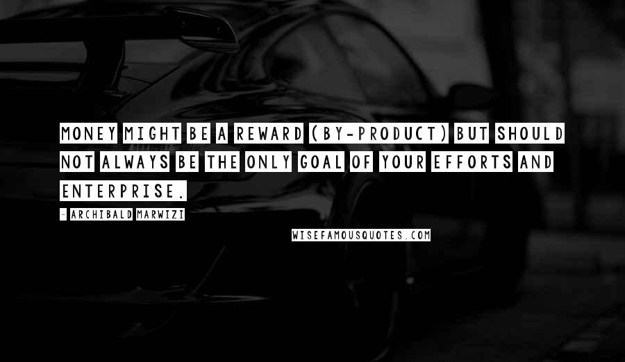 Archibald Marwizi quotes: Money might be a reward (by-product) but should not always be the only goal of your efforts and enterprise.