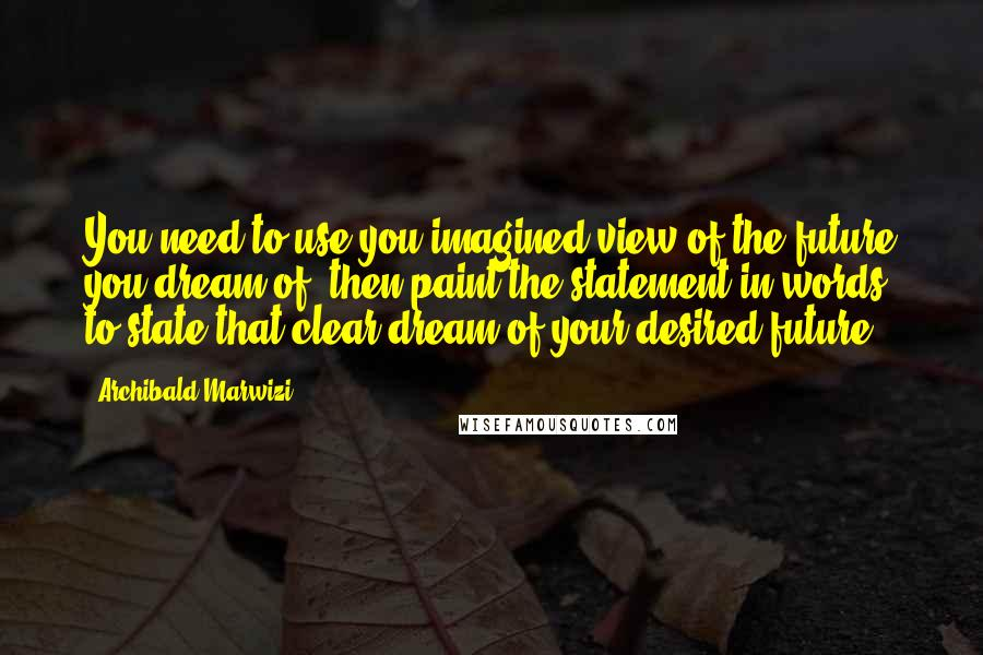 Archibald Marwizi quotes: You need to use you imagined view of the future you dream of, then paint the statement in words, to state that clear dream of your desired future.