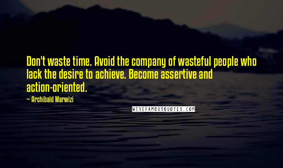 Archibald Marwizi quotes: Don't waste time. Avoid the company of wasteful people who lack the desire to achieve. Become assertive and action-oriented.